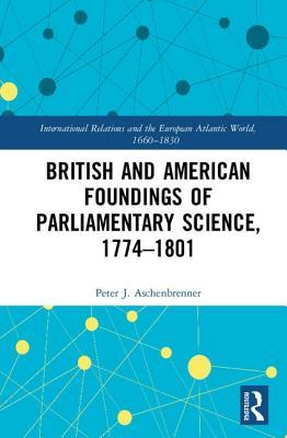 British and American Foundings of Parliamentary Science, 1774–1801