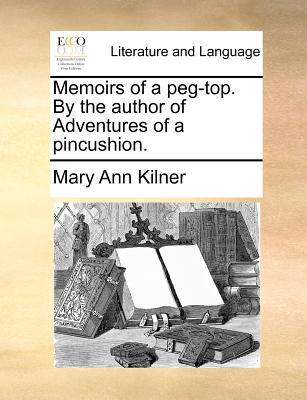 Memoirs of a Peg-Top. by the Author of Adventures of a Pincushion