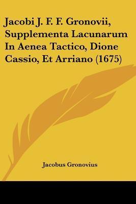 Jacobi J. F. F. Gronovii, Supplementa Lacunarum in Aenea Tactico, Dione Cassio, Et Arriano (1675)