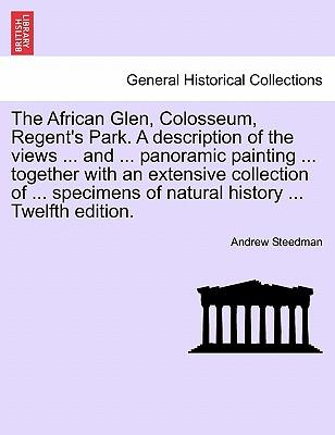 The African Glen, Colosseum, Regent's Park. A description of the views ... and ... panoramic painting ... together with an extensive collection of ... specimens of natural history ... Twelfth edition