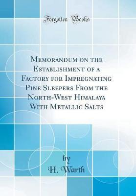 Memorandum on the Establishment of a Factory for Impregnating Pine Sleepers From the North-West Himalaya With Metallic Salts (Classic Reprint)