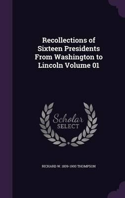 Recollections of Sixteen Presidents from Washington to Lincoln Volume 01