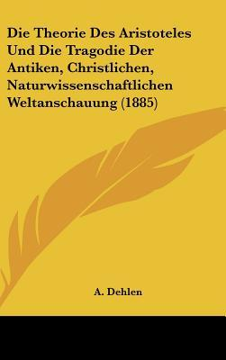 Die Theorie Des Aristoteles Und Die Tragodie Der Antiken, Christlichen, Naturwissenschaftlichen Weltanschauung (1885)