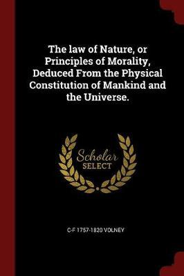 The Law of Nature, or Principles of Morality, Deduced from the Physical Constitution of Mankind and the Universe.