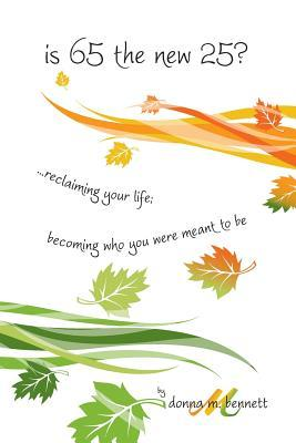 Is 65 the New 25?...reclaiming Your Life; Becoming Who You Were Meant to Be