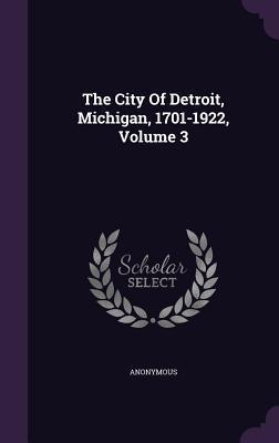 The City of Detroit, Michigan, 1701-1922, Volume 3
