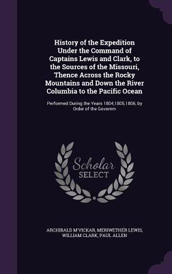 History of the Expedition Under the Command of Captains Lewis and Clark, to the Sources of the Missouri, Thence Across the Rocky Mountains and Down ... Years 1804,1805,1806, by Order of the Governm