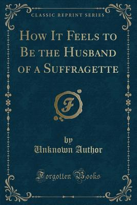 How It Feels to Be the Husband of a Suffragette (Classic Reprint)