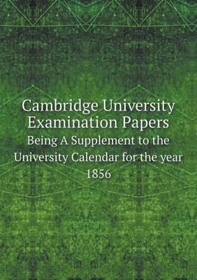 Cambridge University Examination Papers Being a Supplement to the University Calendar for the Year 1856