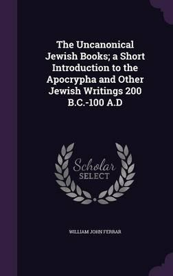 The Uncanonical Jewish Books; A Short Introduction to the Apocrypha and Other Jewish Writings 200 B.C.-100 A.D