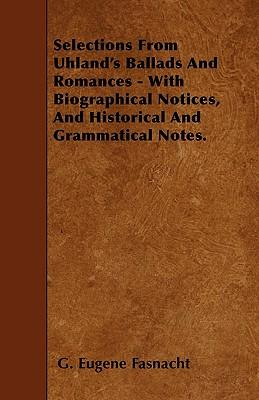 Selections From Uhland's Ballads And Romances - With Biographical Notices, And Historical And Grammatical Notes