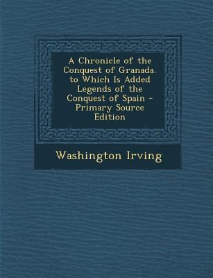 A Chronicle of the Conquest of Granada. to Which Is Added Legends of the Conquest of Spain - Primary Source Edition