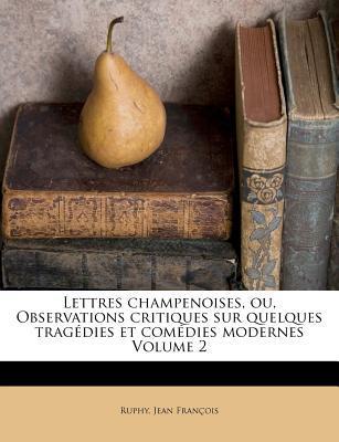 Lettres Champenoises, Ou, Observations Critiques Sur Quelques Trag Dies Et Com Dies Modernes Volume 2