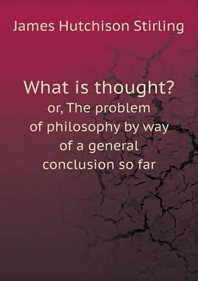 What Is Thought? Or, the Problem of Philosophy by Way of a General Conclusion So Far