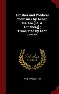 Pinsker and Political Zionism / By Achad Ha-Am [I.E. A. Ginzberg]; Translated by Leon Simon