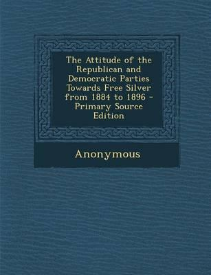The Attitude of the Republican and Democratic Parties Towards Free Silver from 1884 to 1896 - Primary Source Edition