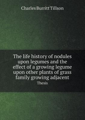 The Life History of Nodules Upon Legumes and the Effect of a Growing Legume Upon Other Plants of Grass Family Growing Adjacent Thesis