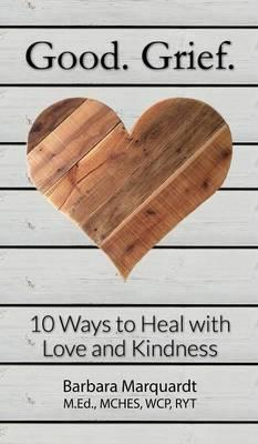 Good. Grief. - 10 Ways to Heal with Love and Kindness