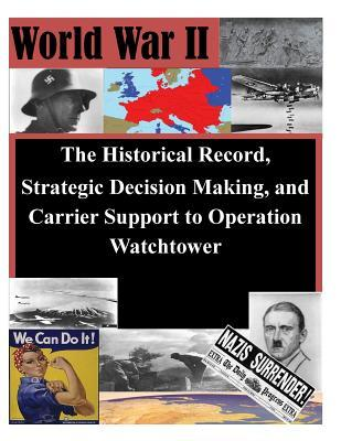 The Historical Record, Strategic Decision Making, and Carrier Support to Operation Watchtower