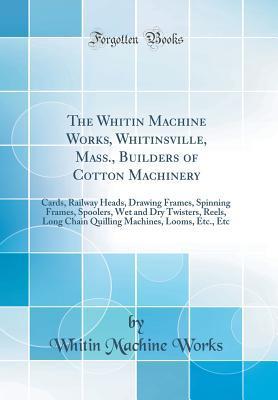 The Whitin Machine Works, Whitinsville, Mass., Builders of Cotton Machinery