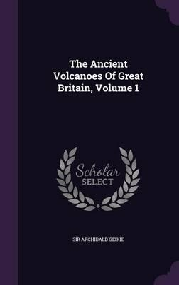 The Ancient Volcanoes of Great Britain, Volume 1
