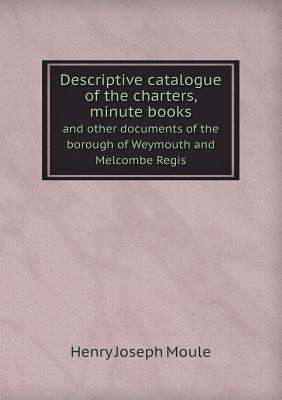 Descriptive Catalogue of the Charters, Minute Books and Other Documents of the Borough of Weymouth and Melcombe Regis