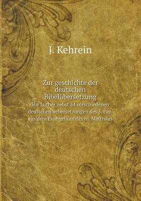 Zur Geschichte Der Deutschen Bibelubersetzung VOR Luther Nebst 34 Verschiedenen Deutschen Uebersetzungen Des 5. Cap. Aus Dem Evangelium Des Hl. Matthaus