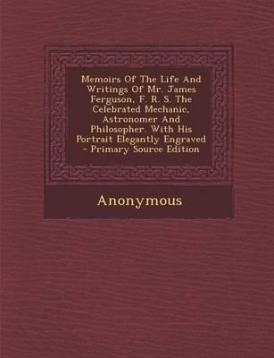 Memoirs of the Life and Writings of Mr. James Ferguson, F. R. S. the Celebrated Mechanic, Astronomer and Philosopher. with His Portrait Elegantly Engraved - Primary Source Edition