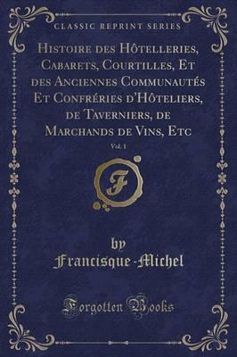 Histoire des Hôtelleries, Cabarets, Courtilles, Et des Anciennes Communautés Et Confréries d'Hôteliers, de Taverniers, de Marchands de Vins, Etc, Vol. 1 (Classic Reprint)