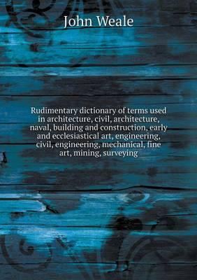 Rudimentary Dictionary of Terms Used in Architecture, Civil, Architecture, Naval, Building and Construction, Early and Ecclesiastical Art, ... Mechanical, Fine Art, Mining, Surveying