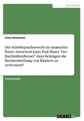 """Der Schriftspracherwerb im deutschen Raum. Inwieweit kann Paul Maars """"Der Buchstabenfresser"""" dazu beitragen die Rechtschreibung von Kindern zu verbessern?"""