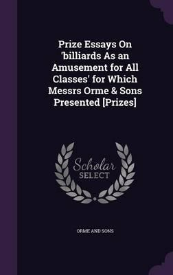 Prize Essays on 'Billiards as an Amusement for All Classes' for Which Messrs Orme & Sons Presented [Prizes]