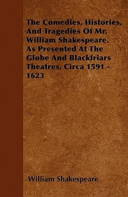 The Comedies, Histories, And Tragedies Of Mr. William Shakespeare. As Presented At The Globe And Blackfriars Theatres, Circa 1591 - 1623