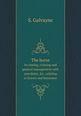 The Horse Its Taming, Training and General Management with Anecdotes, &C., Relating to Horses and Horsemen