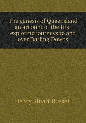 The Genesis of Queensland an Account of the First Exploring Journeys to and Over Darling Downs