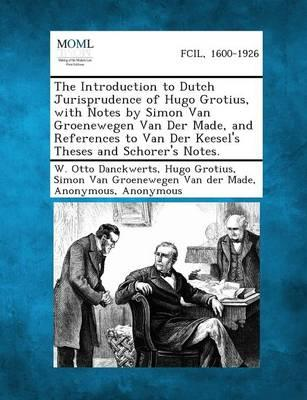 The Introduction to Dutch Jurisprudence of Hugo Grotius, with Notes by Simon Van Groenewegen Van Der Made, and References to Van Der Keesel's Theses and Schorer's Notes.