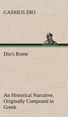 Dio's Rome, Volume 6 An Historical Narrative Originally Composed in Greek During The Reigns of Septimius Severus, Geta and Caracalla, Macrinus, Elagabalus And Alexander Severus