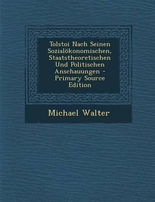 Tolstoi Nach Seinen Sozialokonomischen, Staatstheoretischen Und Politischen Anschauungen - Primary Source Edition