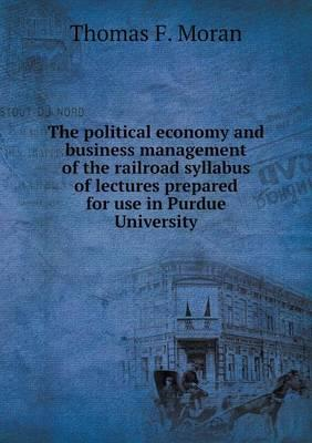 The Political Economy and Business Management of the Railroad Syllabus of Lectures Prepared for Use in Purdue University