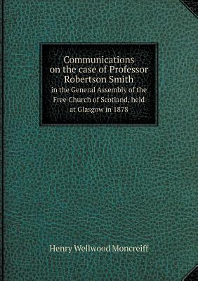 Communications on the Case of Professor Robertson Smith in the General Assembly of the Free Church of Scotland, Held at Glasgow in 1878