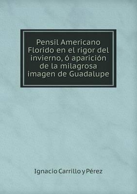 Pensil Americano Florido En El Rigor del Invierno, O Aparicion de La Milagrosa Imagen de Guadalupe