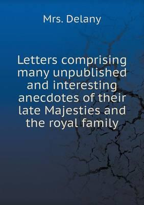 Letters Comprising Many Unpublished and Interesting Anecdotes of Their Late Majesties and the Royal Family