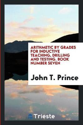 Arithmetic by Grades for Inductive Teaching, Drilling and Testing. Book Number Seven
