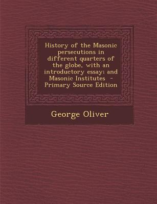 History of the Masonic Persecutions in Different Quarters of the Globe, with an Introductory Essay; And Masonic Institutes