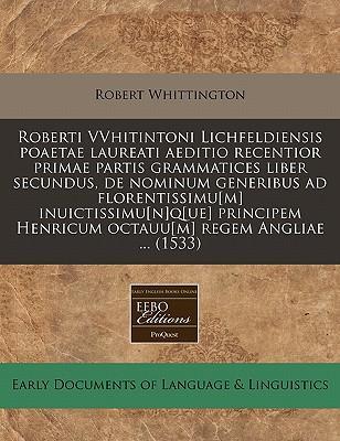 Roberti Vvhitintoni Lichfeldiensis Poaetae Laureati Aeditio Recentior Primae Partis Grammatices Liber Secundus, de Nominum Generibus Ad ... Henricum Octauu[m] Regem Angliae ... (1533)