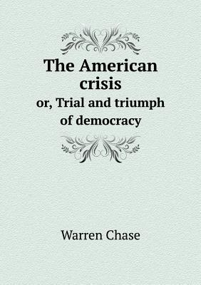 The American Crisis Or, Trial and Triumph of Democracy