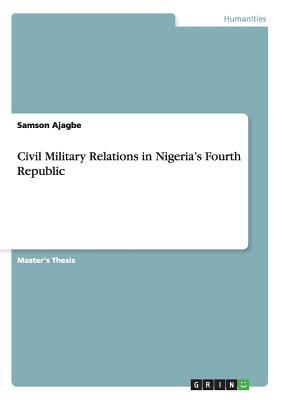 Civil Military Relations in Nigeria's Fourth Republic