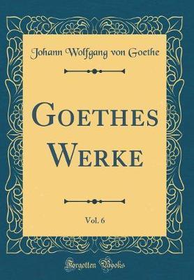 Goethes Werke, Vol. 6 (Classic Reprint)