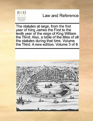 The Statutes at Large, from the First Year of King James the First to the Tenth Year of the Reign of King William the Third. Also, a Table of the ... the Third. a New Edition. Volume 3 of 8