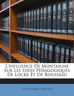 L'Influence de Montaigne Sur Les Idees Pedagogiques de Locke Et de Rousseau